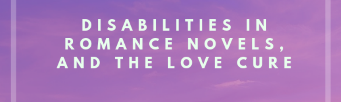 Disabilities in Romance Novels, and the Love Cure