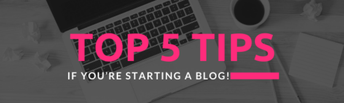 Top 5 Tips if you're starting a Blog!