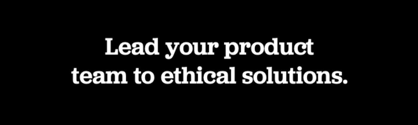 Lead your product team to ethical solutions.