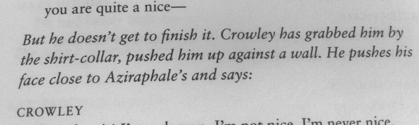 """Script of the scene where Crowley pins Aziraphale to the wall for calling him nice: """"I'm a demon, I'm not nice!"""""""