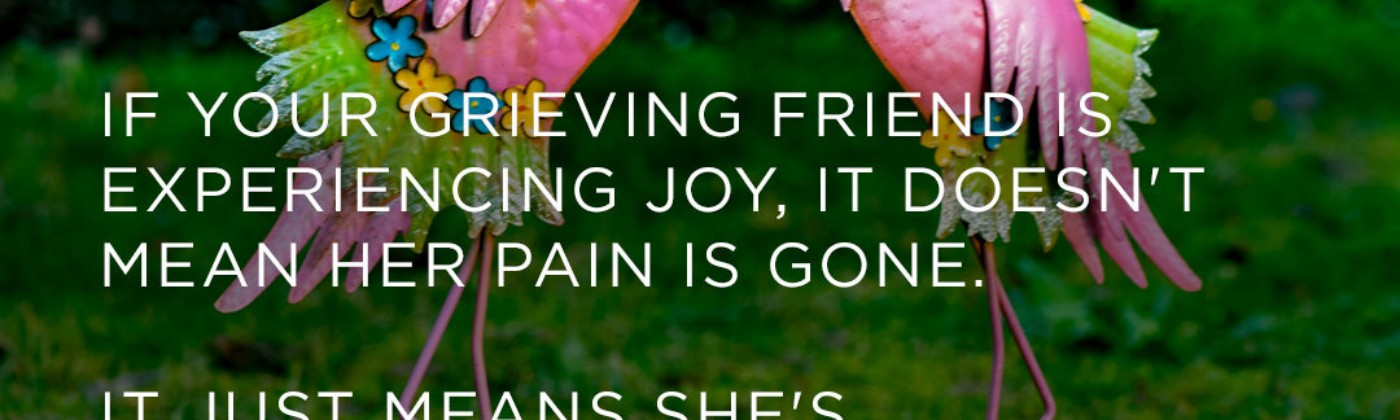 If your grieving friend is experiencing joy, it doesn't mean her pain is gone.