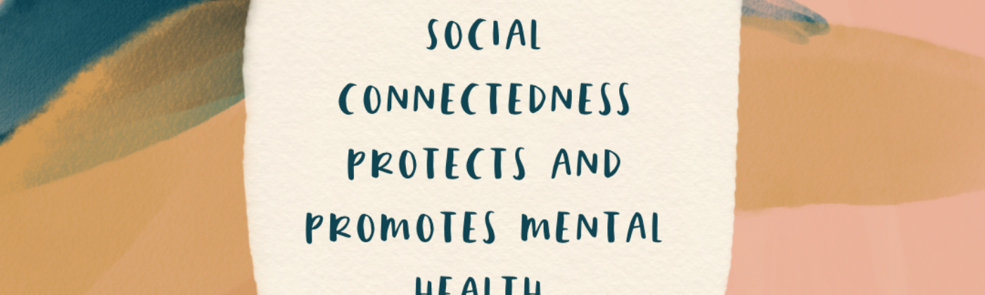 Social connectedness protects and promotes mental health.