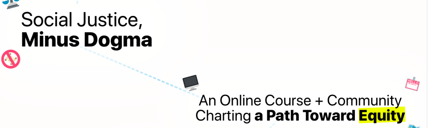 Social justice, minus dogma. An online course + community. Charting a path towards equity.