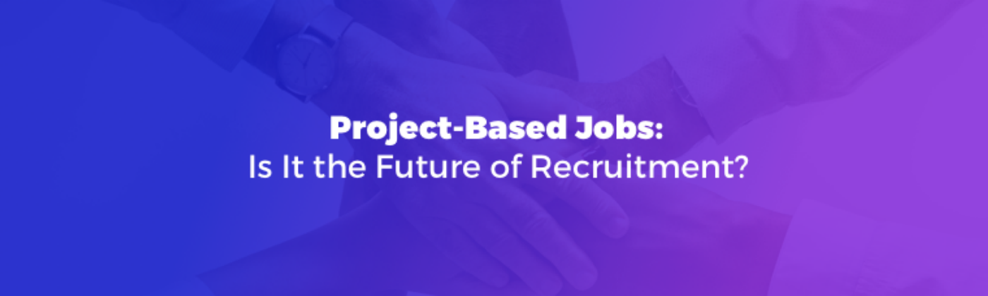 Project-Based Jobs — Is It the Future of Recruitment?