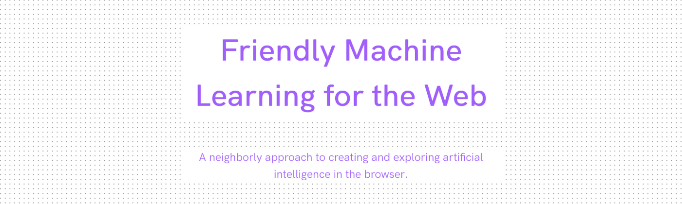 Friendly Machine Learning for the Web: A neighborly approach to creating and exploring artificial intelligence in the browser