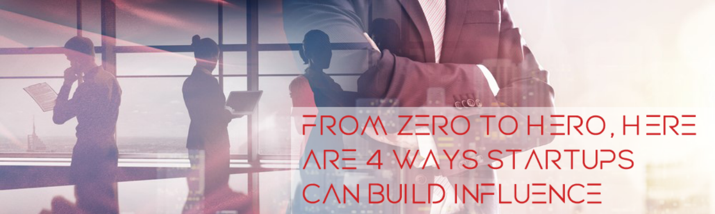 From zero to hero, here are 4 ways startups can build influence quickly