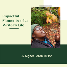 Impactful moments of a writer's life by Aigner Loren Wilson cover image. The words 'Impactful Moments of a Writer's Life' are next to a picture of the author, a Black woman wearing a green beanie and colorful earrings beneath a tree in fall that she is stretching her hand out toward. It appears she is in the middle of saying something. At the bottom, the words 'By Aigner Loren Wilson' are written. Life of a writer. Racist moments in the life of an author. Author's life. Impactful moments.