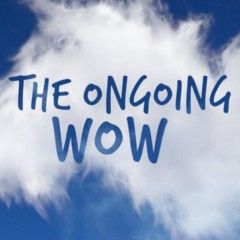 The Ongoing Wow