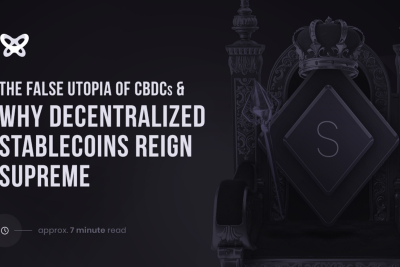 The False Utopia of CBDCs and Why Decentralized Stablecoins Reign Supreme