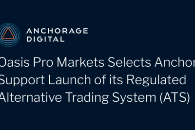 Oasis Pro Markets Selects Anchorage to Support Launch of its Regulated Alternative Trading System…