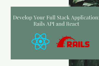 Develop Your Full Stack Application: Rails API and React