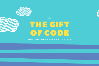The Gift Of Code—Building web apps as Fun Gifts