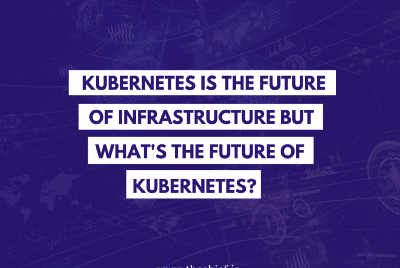 Kubernetes Is the Future of Infrastructure but What's the Future of Kubernetes?