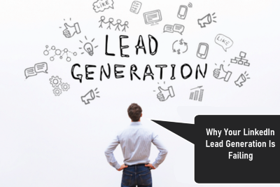 6 Major Reasons Why Your LinkedIn Lead Generation Is Failing: Here Is What to Do