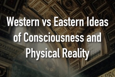 Western vs. Eastern Ideas of Consciousness and Physical Reality