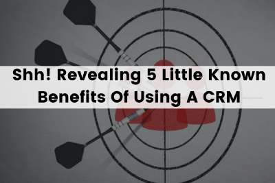 Shh! Revealing 5 Undiscovered benefits of using a CRM