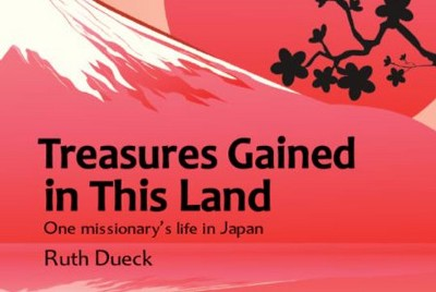 Ruth Dueck's Treasures Gained in This Land: One missionary's life in Japan