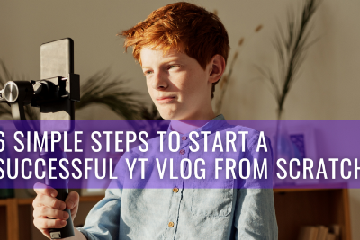 Follow These 6 Simple Steps to Start a Successful YT Vlog from Scratch