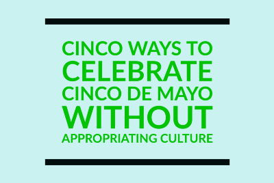 Cinco Ways to Celebrate Cinco de Mayo Without Appropriating: