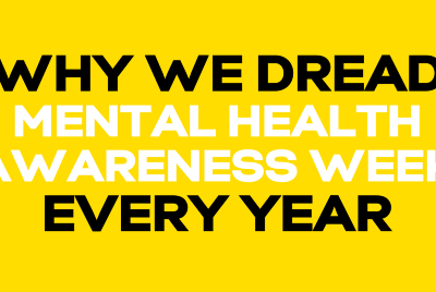 Why we dread Mental Health Awareness Week every year