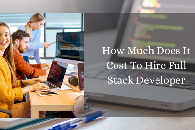 How Much Does It Cost To Hire Full Stack Developer