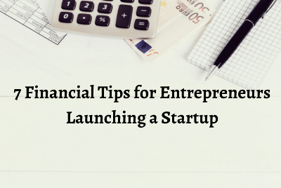 7 Financial Tips for Entrepreneurs Launching a Startup