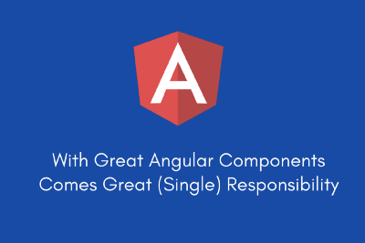 With Great Angular Components Comes Great (Single) Responsibility