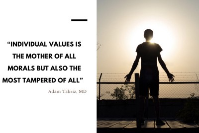 """""""Individual Values is the mother of all Morals but also the most Tampered of All"""" Adam Tabriz, MD"""