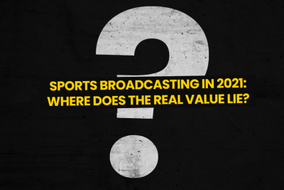 Sports Broadcasting in 2021: Where Does The Real Value Lie?