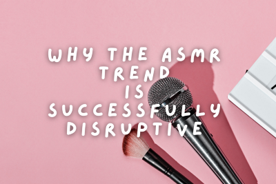 Why the ASMR trend is successfully disruptive