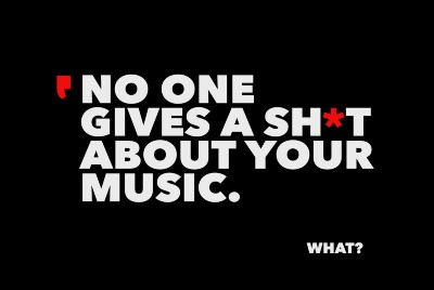 NO ONE GIVES A SH*T ABOUT YOUR MUSIC.