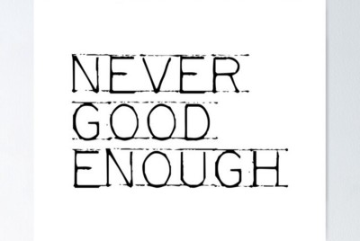 Never Being Good Enough