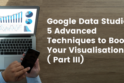 Google Data Studio: 5 Advanced Techniques to Boosts Your Visualisations ( Part III)