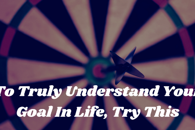 To Truly Understand Your Goal In Life, Try This