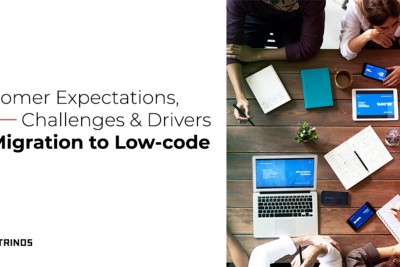 Customer expectations, Challenges & Drivers for migration to low-code