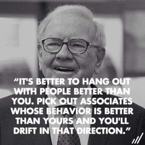 Resultado de imagem para warren buffets Its better to hang out with people better than you, You will drift in that direction.