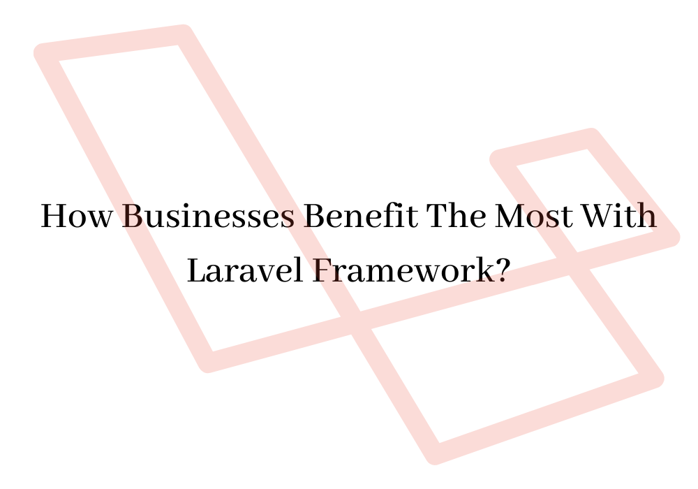 How Businesses Benefit The Most With Laravel Framework?