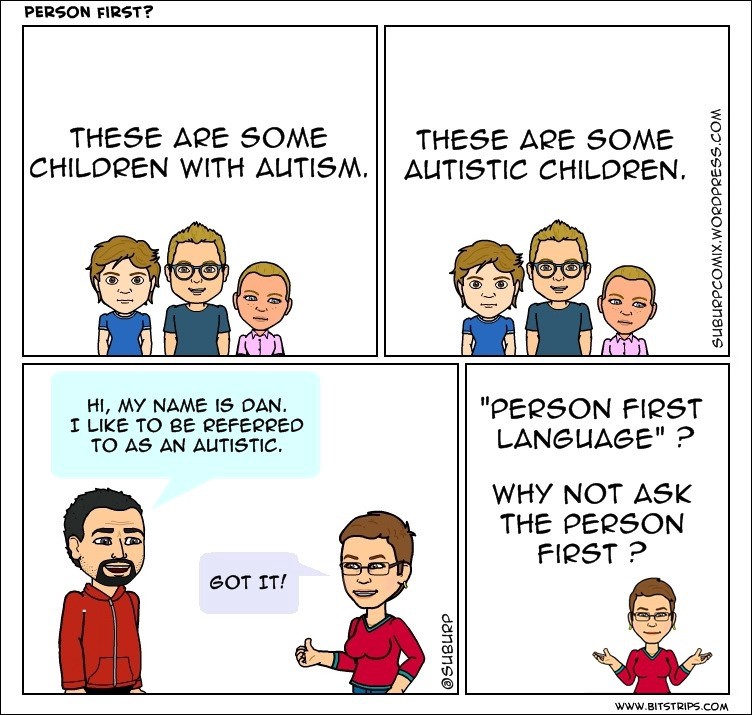 """A comic strip showing the following four slides: """"These are some children with autism"""" alongside an image of three people. Then """"These are some autistic children"""" followed by the same image of three people. The next slide is two individuals talking, a bearded man and a woman. The man says to the woman, """"Hi my. name is Dan, I like to be referred to as """"an autistic"""". The woman says, """"Got it"""". The final slide simply asks, """"Person first language? Why not ask the person FIRST?""""."""