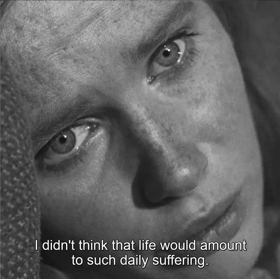 Screen shot from Ingmar Bergman's film The Passion of Anna. Black and white close up of a woman's face. She seems to be in despair. The subtitle says: I didn't think that life would amount to such daily suffering.