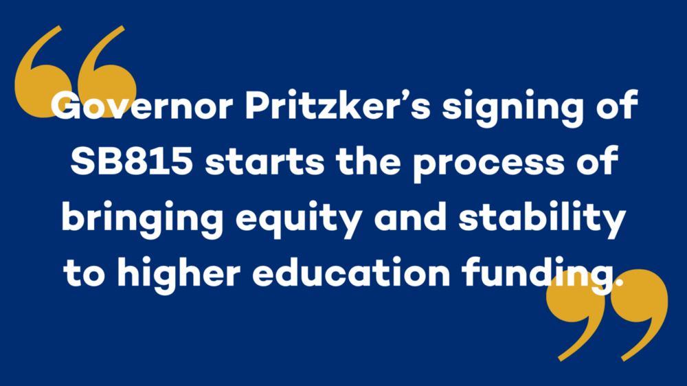 Quote: Governor Pritzker's signing of SB815 starts the process of bringing equity and stability to higher education funding.