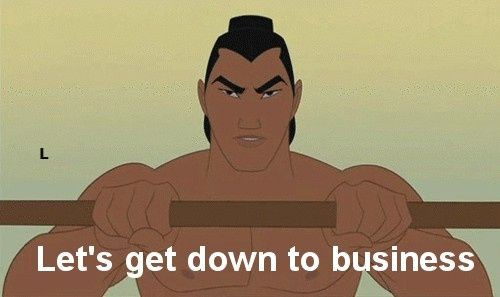 """""""Lets get down to business""""—Mulan"""