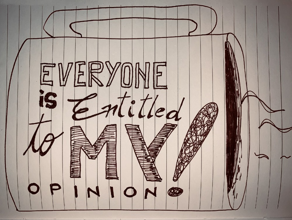 """A sketch presenting a cup of coffee with the inscription: """"Everyone is entitled to my opinion!""""—Created by Captain V"""