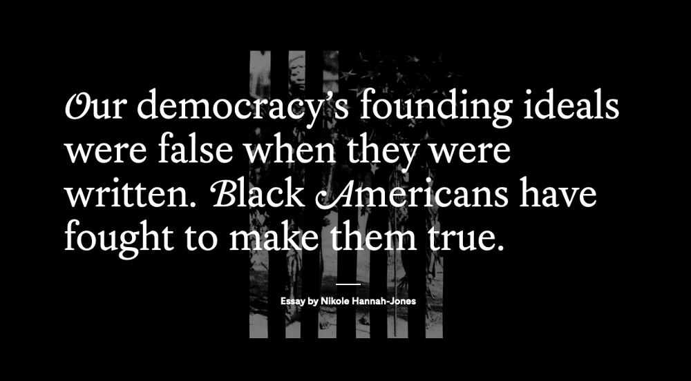"""An image from an essay by Nikole Hannah-Jones, it says, """"Our democracy's founding ideals were false when they were written. Black Americans have fought to make them true."""""""