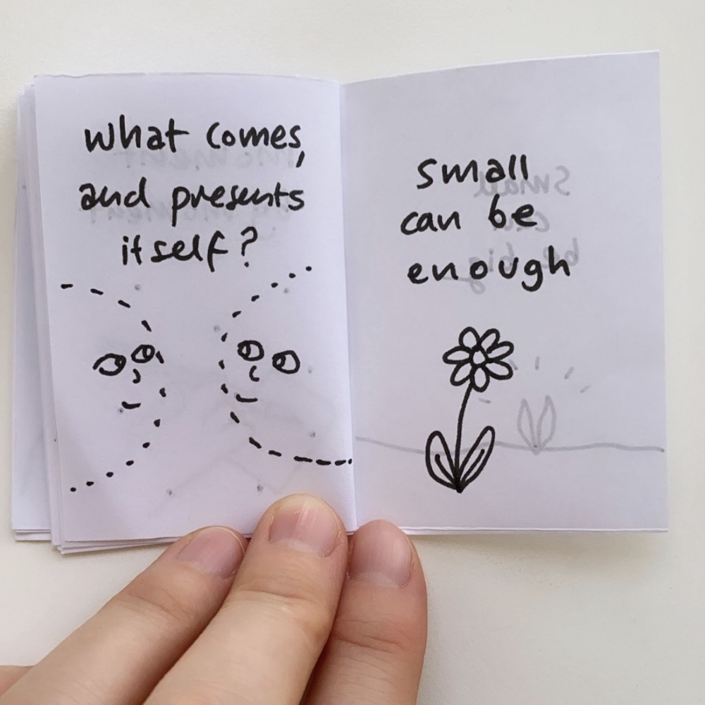 What can I do here now, moment by moment? What comes and presents itself? Small can be enough.