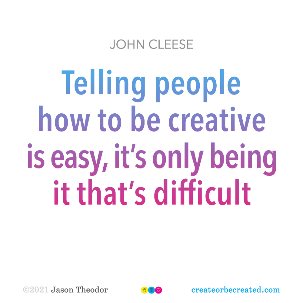 Telling people how to be creative is easy, it's only being it that's difficult —John Cleese