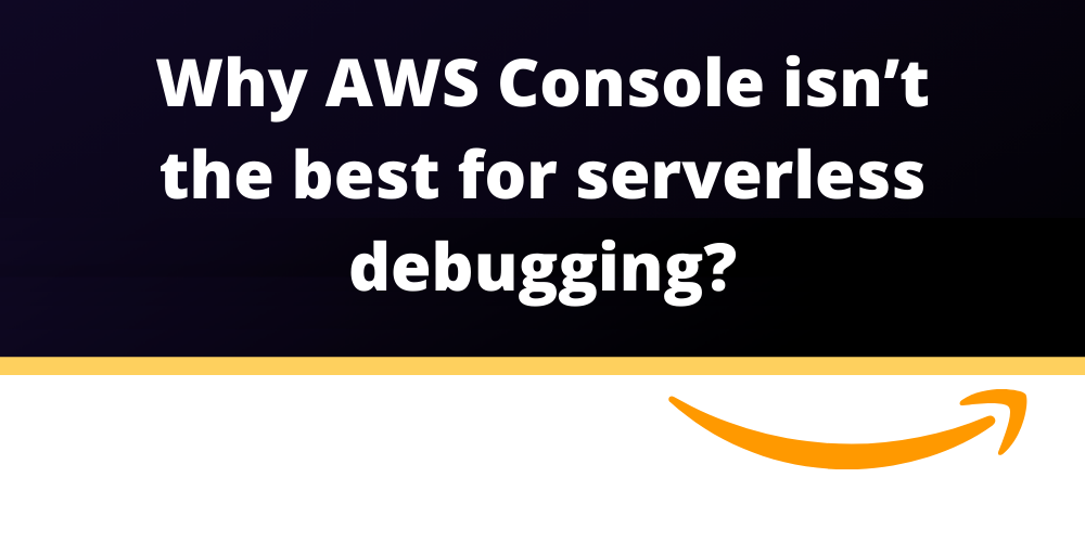 Why AWS Console Isn't The Best for Serverless Debugging?