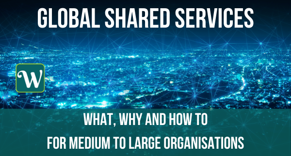 Global Shared Services: what, why and how to for medium to large organisations