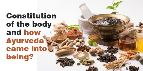 Constitution of the body and how Ayurveda came into being