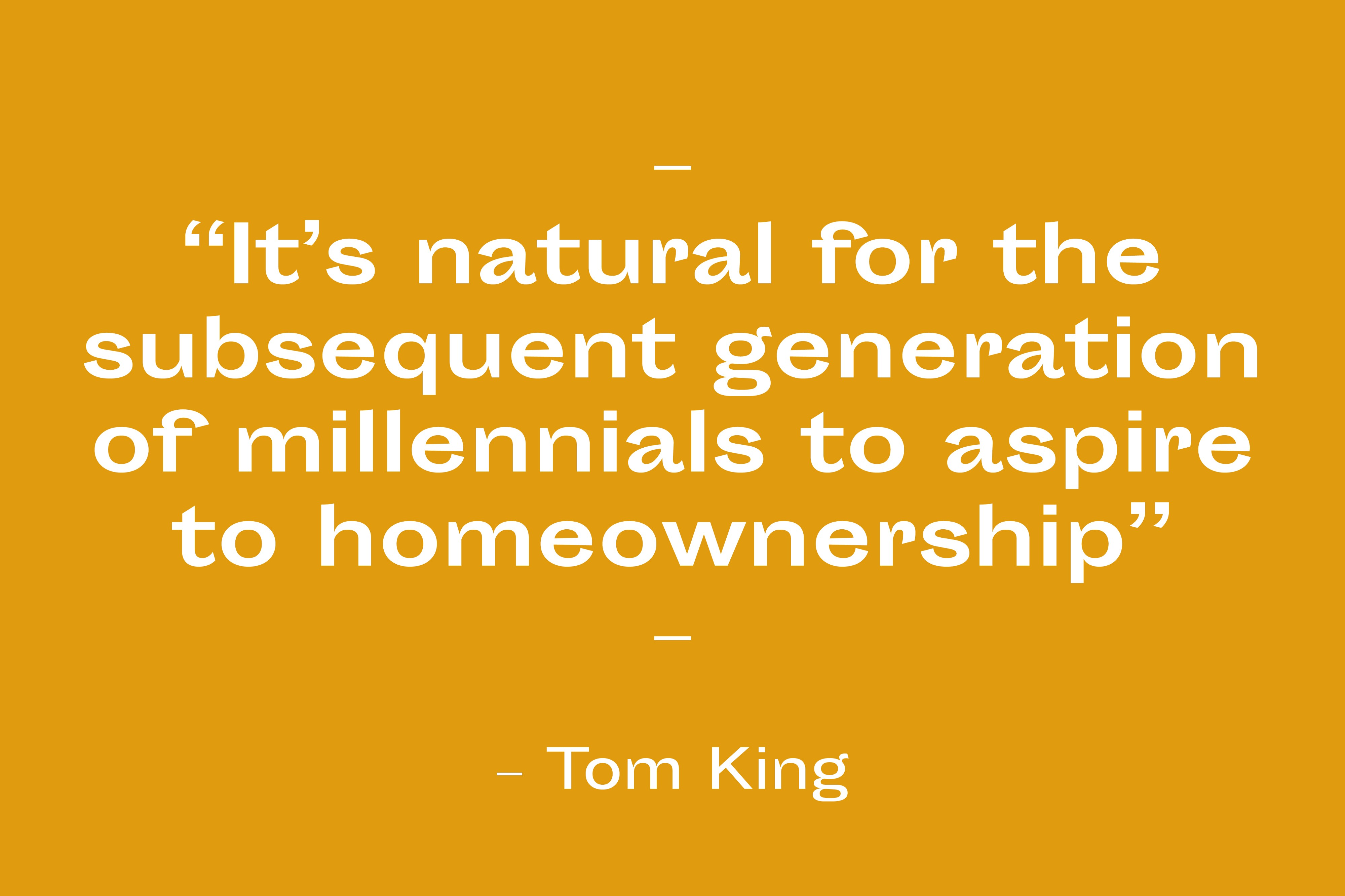 """""""It's natural for the subsequent generation of millennials to aspire to homeownership."""" Tom King"""