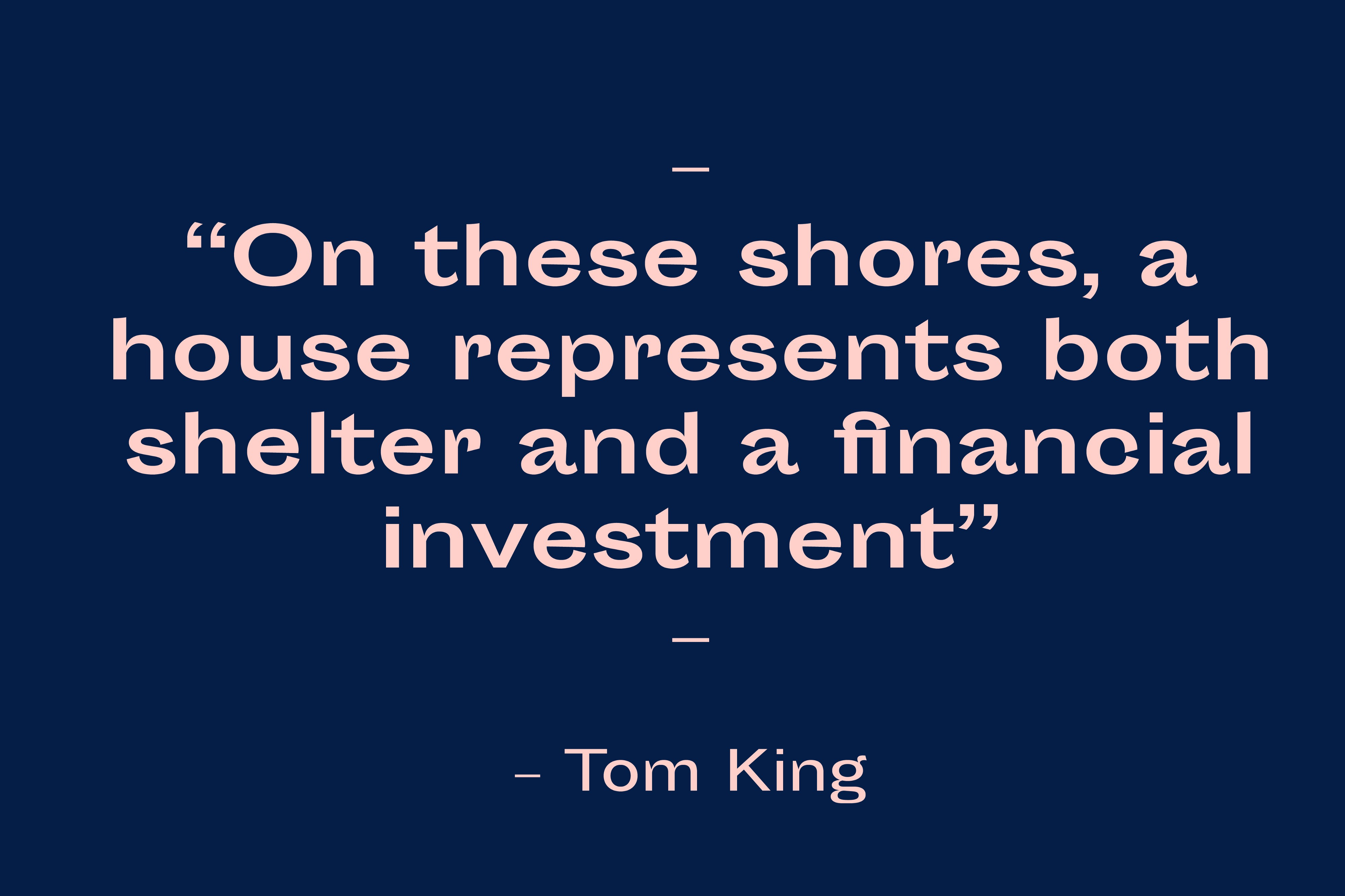 """""""On these shores, a house represents both shelter and a financial investment"""" Tom King"""
